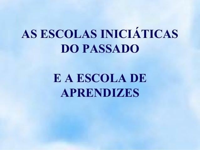 AS ESCOLAS INICIÁTICAS      DO PASSADO    E A ESCOLA DE     APRENDIZES