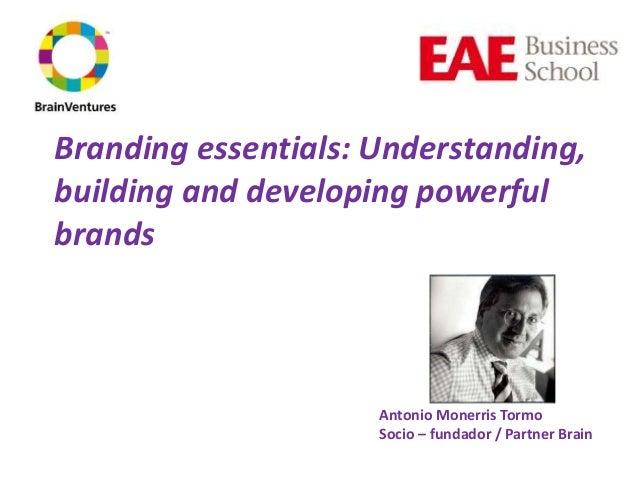 Branding essentials: Understanding, building and developing powerful brands Antonio Monerris Tormo Socio – fundador / Part...