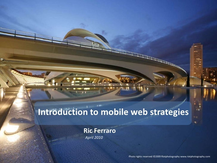 Introduction to mobile web strategies<br />Ric Ferraro<br />April 2010<br />Photo rights reserved ©2009 Rixtphotography ww...