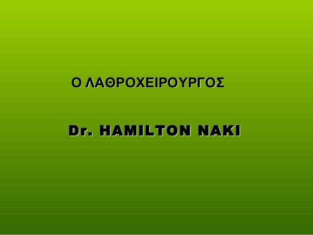 Dr. HAMILTON NAKIDr. HAMILTON NAKI Ο ΛΑΘΡΟΧΕΙΡΟΥΡΓΟΣΟ ΛΑΘΡΟΧΕΙΡΟΥΡΓΟΣ