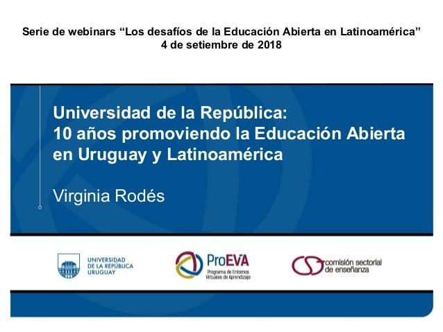 Universidad de la República: 10 años promoviendo la Educación Abierta en Uruguay y Latinoamérica Virginia Rodés Serie de w...
