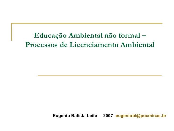 Educação Ambiental não formal – Processos de Licenciamento Ambiental Eugenio Batista Leite  -  2007-  [email_address]