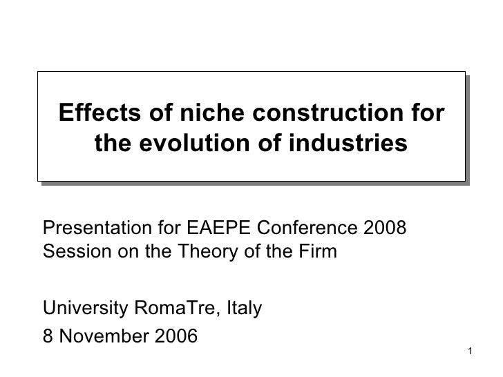 Effects of niche construction for the evolution of industries Presentation for EAEPE Conference 2008 Session on the Theory...
