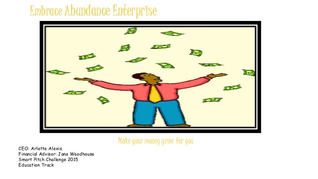 Embrace Abundance Enterprise Make your money grow for you CEO: Arlette Alexis Financial Advisor: Jana Woodhouse Smart Pitc...