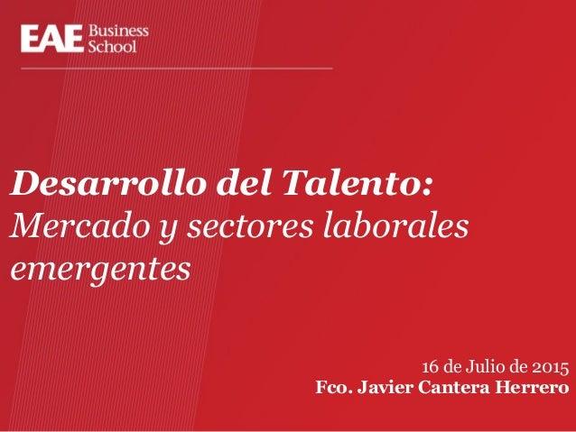 Desarrollo del Talento: Mercado y sectores laborales emergentes 16 de Julio de 2015 Fco. Javier Cantera Herrero