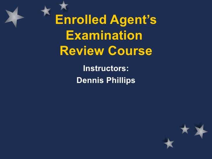 Enrolled Agent's Examination  Review Course Instructors: Dennis Phillips