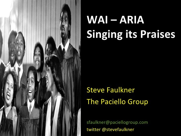 WAI – ARIA Singing its Praises Steve Faulkner The Paciello Group [email_address] twitter @stevefaulkner