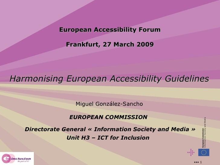 European Accessibility Forum Frankfurt, 27 March 2009 Harmonising European Accessibility Guidelines Miguel González-Sancho...