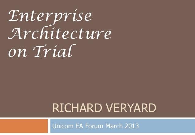RICHARD VERYARDUnicom EA Forum March 2013EnterpriseArchitectureon Trial