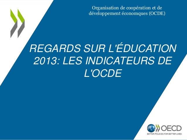 REGARDS SUR L'ÉDUCATION 2013: LES INDICATEURS DE L'OCDE Organisation de coopération et de développement économques (OCDE)