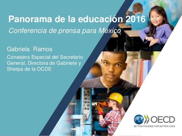 1 Conferencia de prensa para México Panorama de la educación 2016 Gabriela Ramos Consejera Especial del Secretario General...