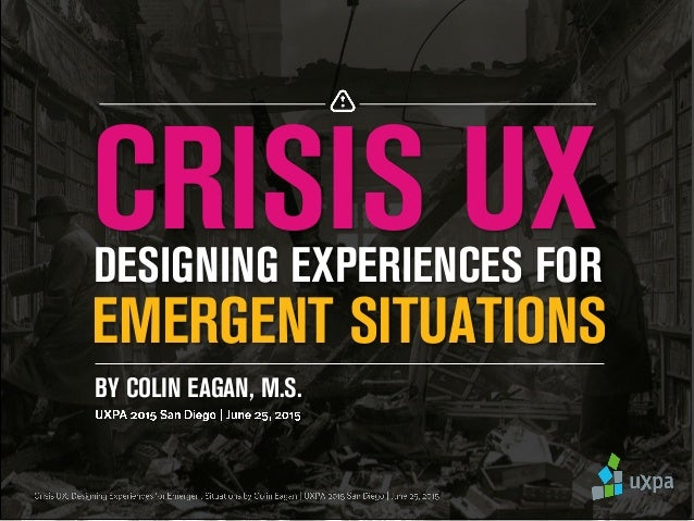 DESIGNING EXPERIENCES FOR EMERGENT SITUATIONS CRISIS UX BY COLIN EAGAN, M.S.