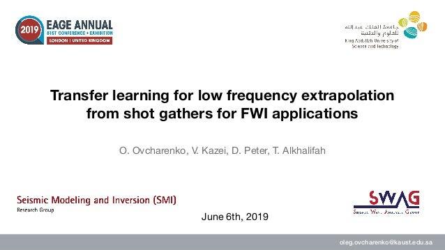 oleg.ovcharenko@kaust.edu.sa O. Ovcharenko, V. Kazei, D. Peter, T. Alkhalifah Transfer learning for low frequency extrapol...