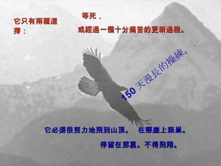 它只有兩種選擇: 它必須很努力地飛到山頂。 150 天漫長的操練。 . 等死,  或經過一個十分痛苦的更新過程。 在懸崖上築巢。 停留在那裏。不得飛翔。