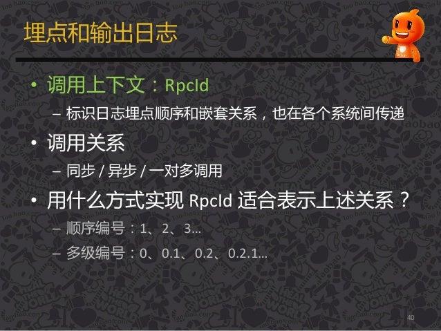 埋点和输出日志 • 调用上下文:RpcId – 标识日志埋点顺序和嵌套关系,也在各个系统间传递 • 调用关系 – 同步 / 异步 / 一对多调用 • 用什么方式实现 RpcId 适合表示上述关系? – 顺序编号:1、2、3… – 多级编号:0、...