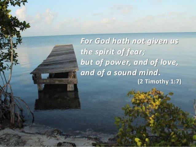 For God hath not given us the spirit of fear; but of power, and of love, and of a sound mind. (2 Timothy 1:7)