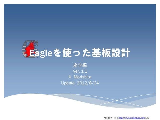 Eagleを使った基板設計          座学編         Ver. 1.1       K. Morishita    Update: 2012/8/24                        *Eagleのロゴはhttp:...