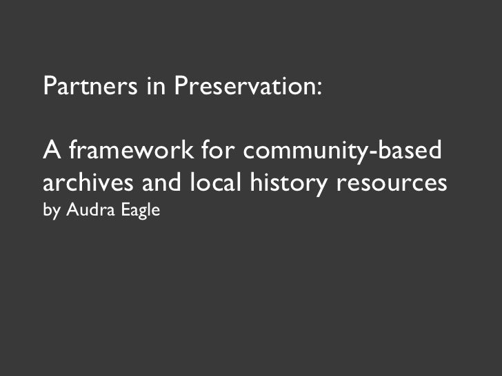Partners in Preservation: A framework for community-based archives and local history resources by Audra Eagle