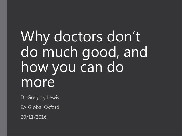 Why doctors don't do much good, and how you can do more Dr Gregory Lewis EA Global Oxford 20/11/2016