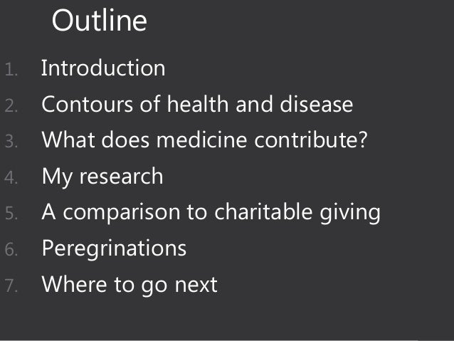 Outline 1. Introduction 2. Contours of health and disease 3. What does medicine contribute? 4. My research 5. A comparison...
