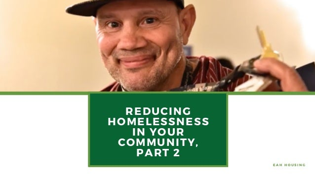 REDUCING HOMELESSNESS IN YOUR COMMUNITY, PART 2 E A H H O U S I N G