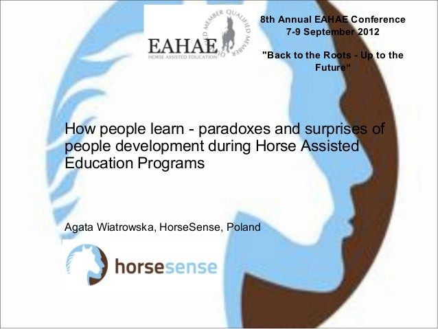 How people learn - paradoxes and surprises ofpeople development during Horse AssistedEducation ProgramsAgata Wiatrowska, H...