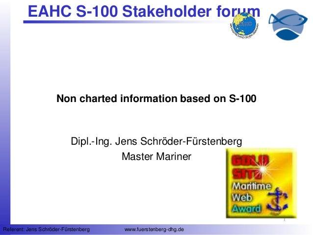 11 Referent: Jens Schröder-Fürstenberg www.fuerstenberg-dhg.de EAHC S-100 Stakeholder forum Non charted information based ...