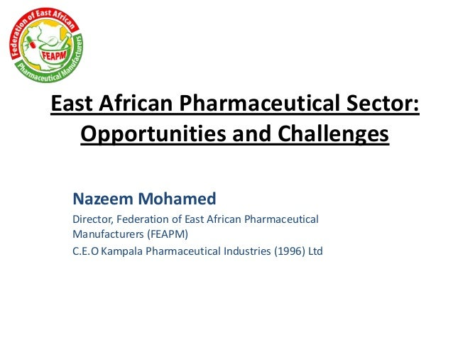 East African Pharmaceutical Sector: Opportunities and Challenges Nazeem Mohamed Director, Federation of East African Pharm...