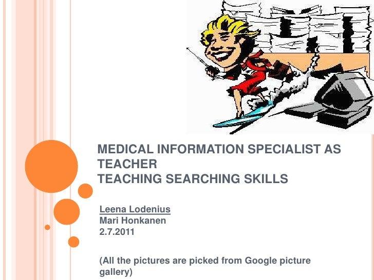 MEDICAL INFORMATION SPECIALIST AS TEACHERTEACHING SEARCHING SKILLS<br />Leena LodeniusMari Honkanen2.7.2011<br />(All the ...