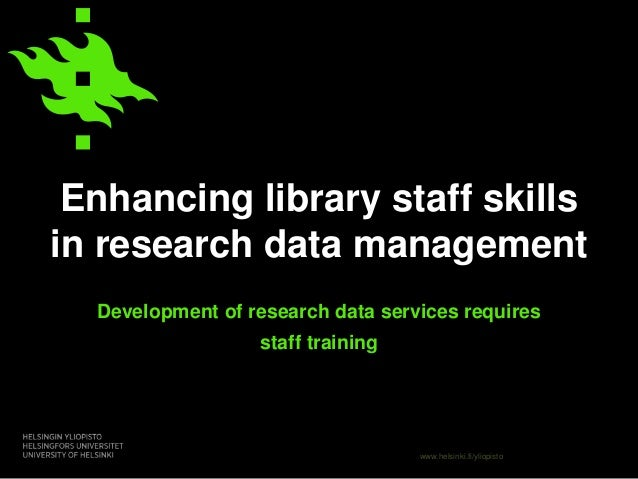 www.helsinki.fi/yliopisto Enhancing library staff skills in research data management Development of research data services...