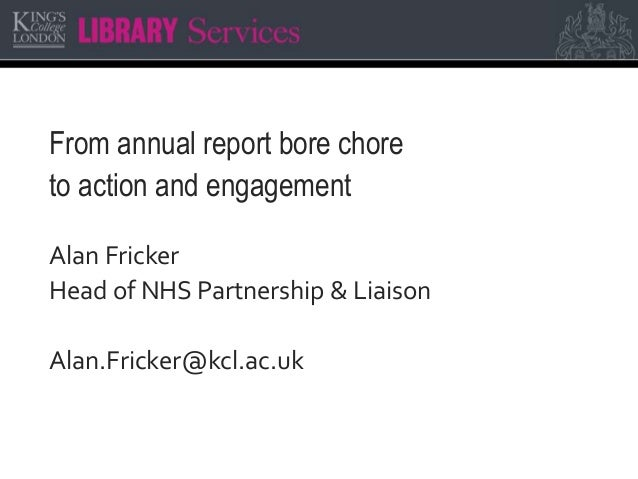 From annual report bore chore to action and engagement Alan Fricker Head of NHS Partnership & Liaison Alan.Fricker@kcl.ac....