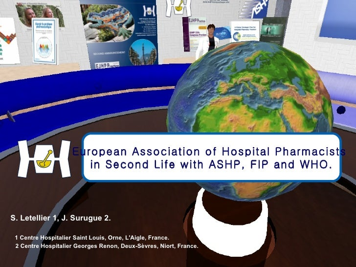European Association of Hospital Pharmacists  in Second Life with ASHP, FIP and WHO. S. Letellier 1, J. Surugue 2.   1 Cen...