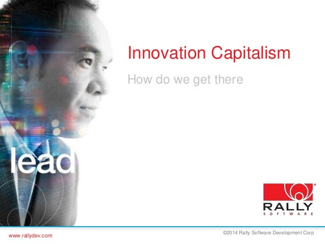www.rallydev.com  Innovation Capitalism  How do we get there  ©2014 Rally Software Development Corp
