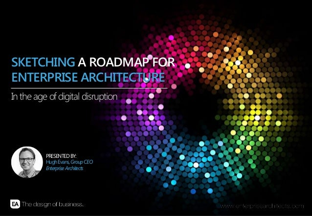 SKETCHING A ROADMAP FOR ENTERPRISE ARCHITECTURE In the age of digital disruption  PRESENTED BY: Hugh Evans, Group CEO Ente...