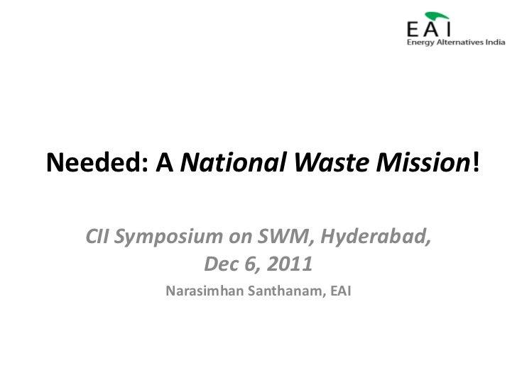 Needed: A National Waste Mission!   CII Symposium on SWM, Hyderabad,               Dec 6, 2011          Narasimhan Santhan...