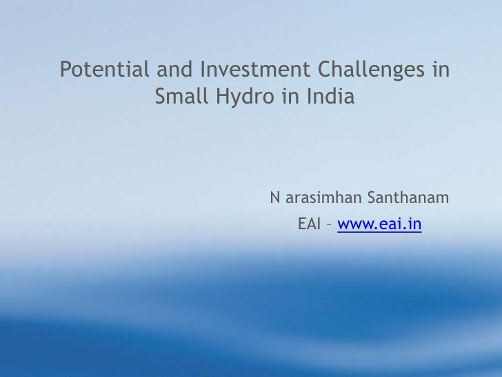 Potential and Investment Challenges in Small Hydro in India<br />N arasimhanSanthanam<br />EAI – www.eai.in<br />