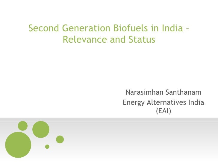 Second Generation Biofuels in India – Relevance and Status Narasimhan Santhanam Energy Alternatives India (EAI)