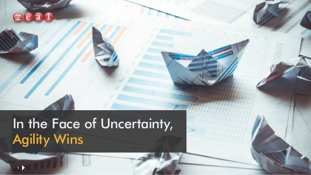 In the Face of Uncertainty, Agility Wins 1