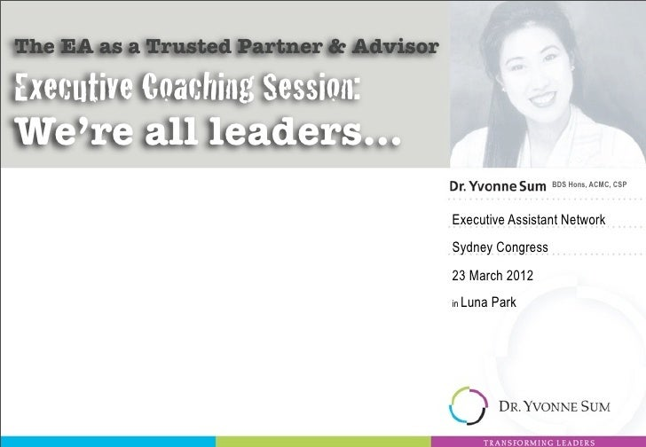 The EA as a Trusted Partner & AdvisorExecutive Coaching Session:We're all leaders...                                      ...