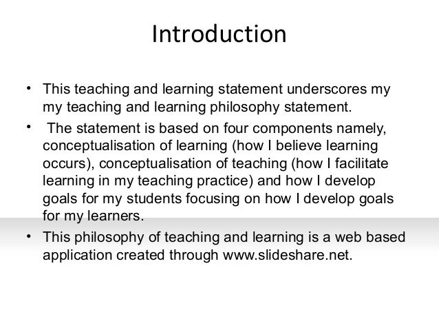philosophy on teaching and learning What is a teaching philosophy statement a teaching philosophy statement is a narrative that includes: your conception of teaching and learning.