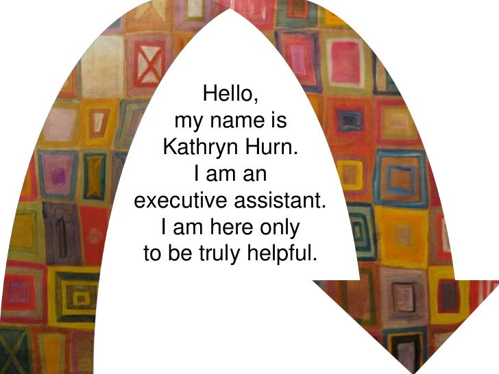 Hello,     my name is   Kathryn Hurn.      I am anexecutive assistant.   I am here only to be truly helpful.