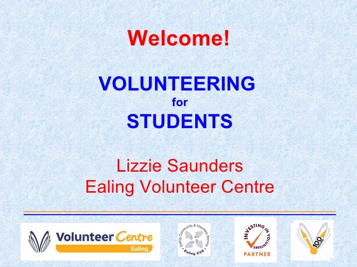Welcome! VOLUNTEERING  for STUDENTS Lizzie Saunders Ealing Volunteer Centre