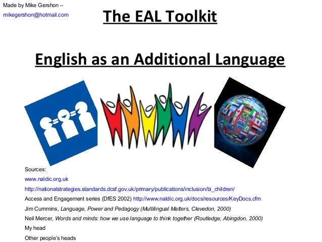 Made by Mike Gershon – mikegershon@hotmail.com  The EAL Toolkit  English as an Additional Language  Sources: www.naldic.or...
