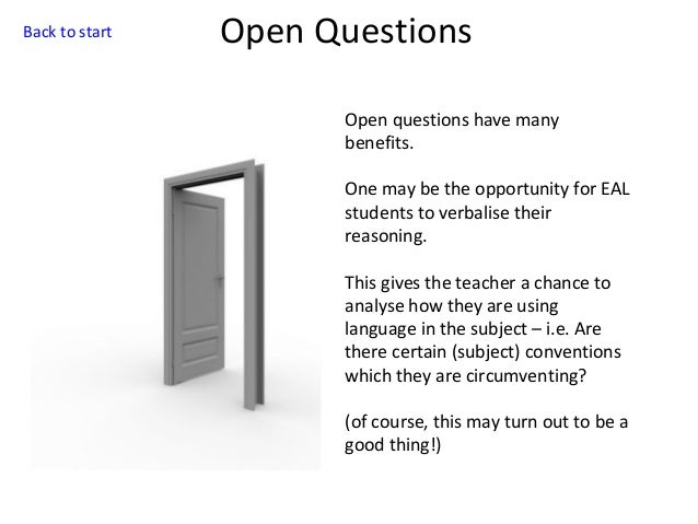 Back to start  Open Questions Open questions have many benefits. One may be the opportunity for EAL students to verbalise ...