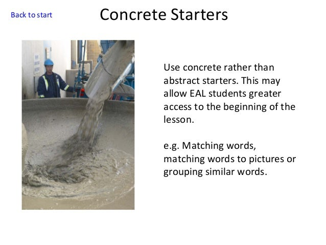 Back to start  Concrete Starters Use concrete rather than abstract starters. This may allow EAL students greater access to...