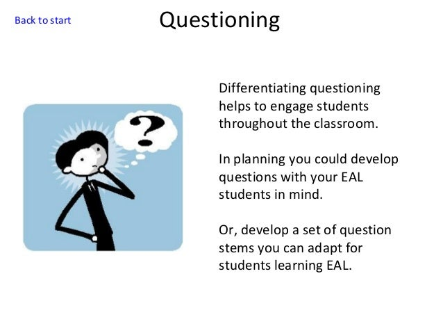 Back to start  Questioning Differentiating questioning helps to engage students throughout the classroom. In planning you ...