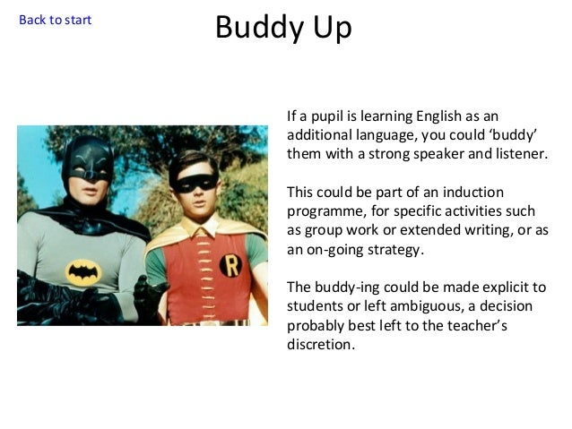 Back to start  Buddy Up If a pupil is learning English as an additional language, you could 'buddy' them with a strong spe...