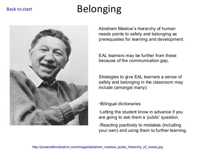Back to start  Belonging Abraham Maslow's hierarchy of human needs points to safety and belonging as prerequisites for lea...