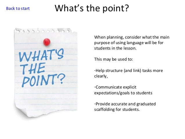 Back to start  What's the point? When planning, consider what the main purpose of using language will be for students in t...