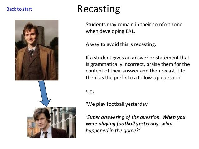 Back to start  Recasting Students may remain in their comfort zone when developing EAL. A way to avoid this is recasting. ...